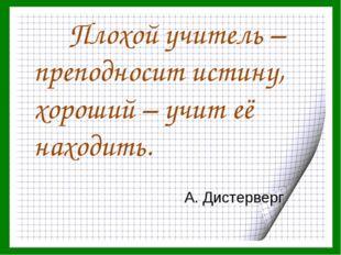 Плохой учитель – преподносит истину, хороший – учит её находить. А. Дистерверг