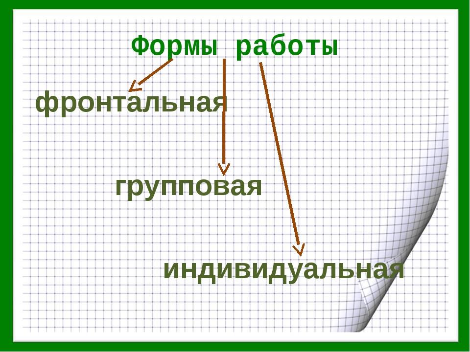 Формы работы фронтальная групповая индивидуальная