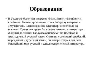 Образование В Уральске было три медресе: «Мутыйгия», «Ракибия» и «Гайния». Га