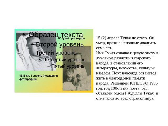 15 (2) апреля Тукая не стало. Он умер, прожив неполные двадцать семь лет. Им...