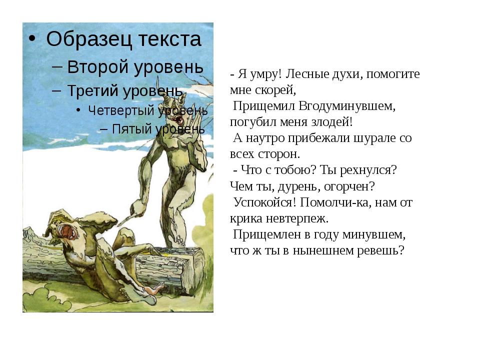 - Я умру! Лесные духи, помогите мне скорей, Прищемил Вгодуминувшем, погубил...