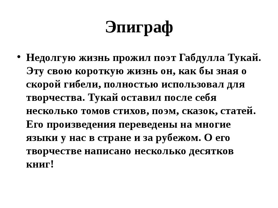 Эпиграф Недолгую жизнь прожил поэт Габдулла Тукай. Эту свою короткую жизнь он...