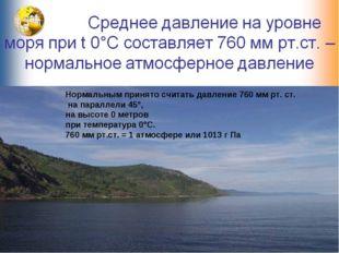 Нормальным принято считать давление 760 мм рт. ст. на параллели 45°, на высот