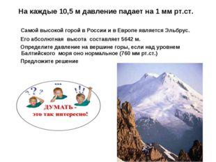 На каждые 10,5 м давление падает на 1 мм рт.ст.  Самой высокой горой в Росс