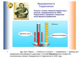 Баро́метр (др.-греч. βάρος — «тяжесть» и μετρέω — «измеряю») — прибор для изм
