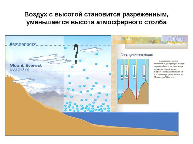 Воздух с высотой становится разреженным, уменьшается высота атмосферного столба
