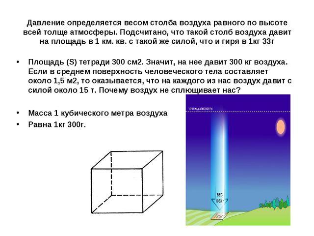Давление определяется весом столба воздуха равного по высоте всей толще атмос...
