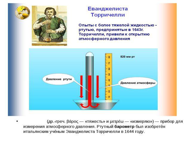 Баро́метр (др.-греч. βάρος — «тяжесть» и μετρέω — «измеряю») — прибор для изм...
