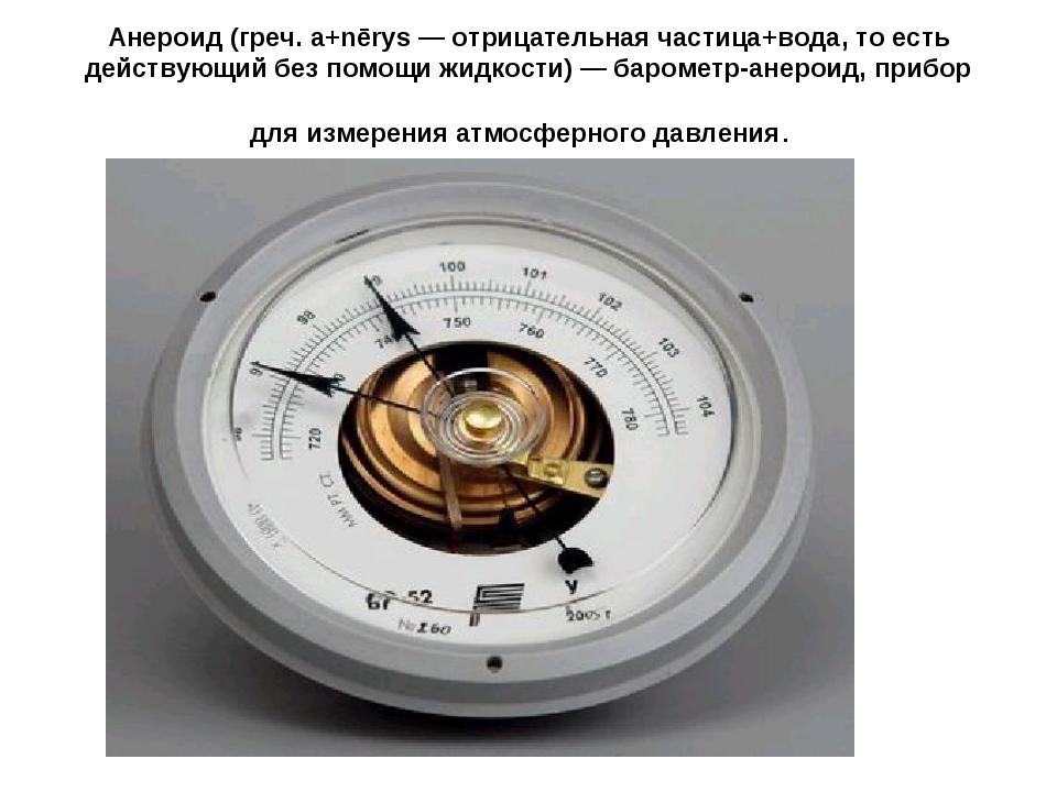 Анероид (греч. а+nērys — отрицательная частица+вода, то есть действующий без...