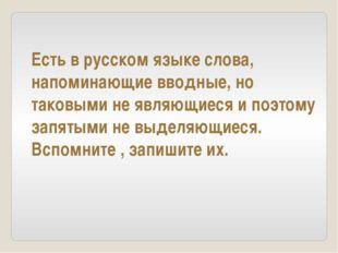 Есть в русском языке слова, напоминающие вводные, но таковыми не являющиеся и