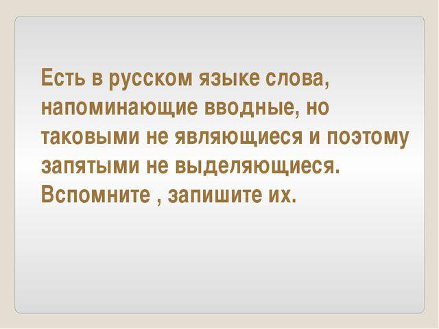 Есть в русском языке слова, напоминающие вводные, но таковыми не являющиеся и...