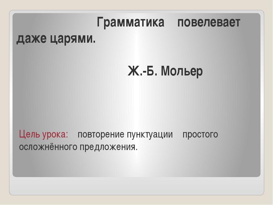 Грамматика повелевает даже царями. Ж.-Б. Мольер Цель урока: повторение пункт...