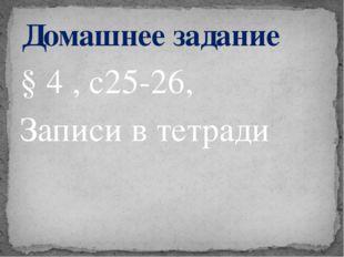 § 4 , с25-26, Записи в тетради Домашнее задание