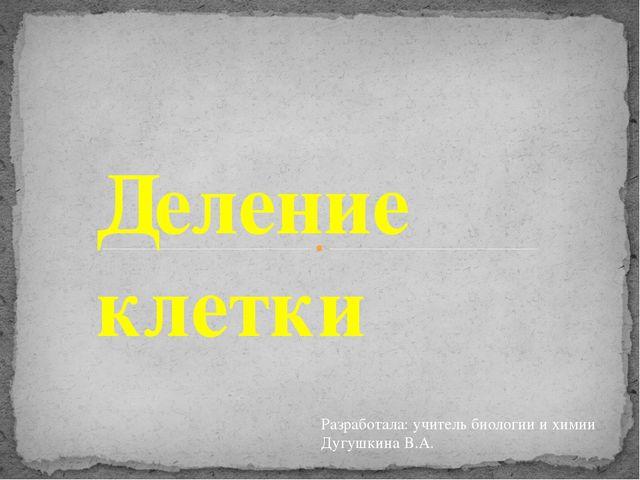 Деление клетки Разработала: учитель биологии и химии Дугушкина В.А.