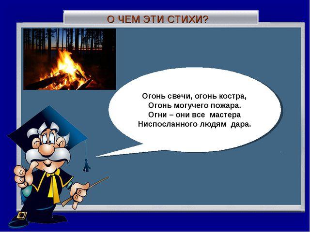О ЧЕМ ЭТИ СТИХИ? Огонь свечи, огонь костра, Огонь могучего пожара. Огни – они...