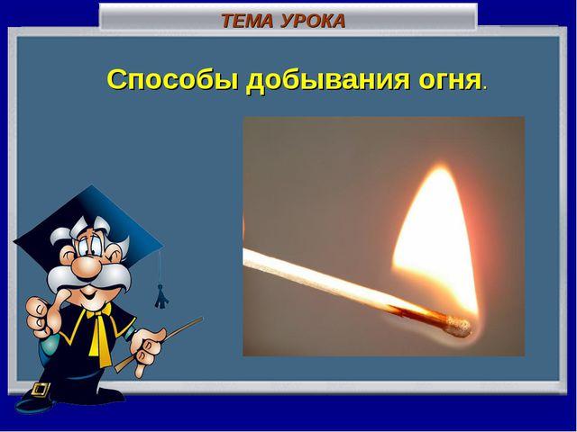 ТЕМА УРОКА Способы добывания огня.
