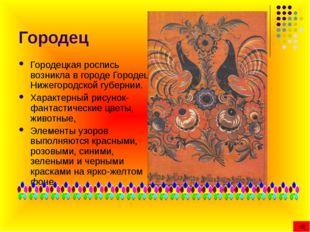 Городец Городецкая роспись возникла в городе Городец Нижегородской губернии.