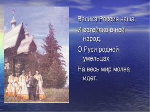 Велика Россия наша, И затейлив в ней народ. О Руси родной умельцах На весь ми