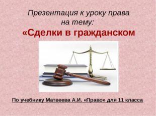 Презентация к уроку права на тему: «Сделки в гражданском праве» По учебнику М