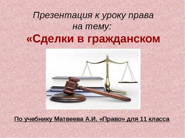 Презентация к уроку права на тему: «Сделки в гражданском праве» По учебнику М...