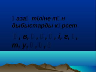 Қазақ тіліне тән дыбыстарды көрсет : ә, в, һ, ө, ң, і, г, ғ, т, у, қ, ү, ұ