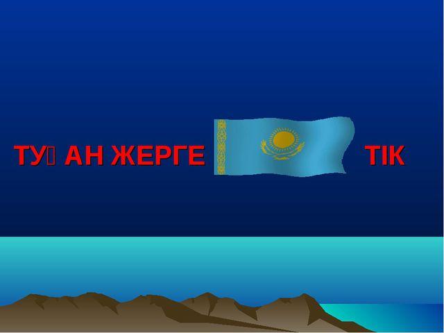 ТУҒАН ЖЕРГЕ ТІК