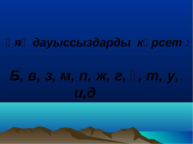 Ұяң дауыссыздарды көрсет : Б, в, з, м, п, ж, г, ғ, т, у, и,д