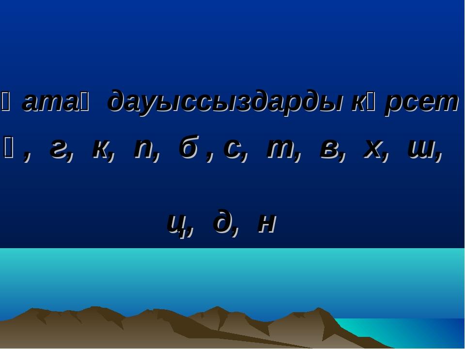 Қатаң дауыссыздарды көрсет қ, г, к, п, б , с, т, в, х, ш, ц, д, н