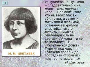 «От Пугачёва на Пушкина – следовательно и на меня – шла могучая чара… Полюбит