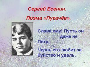 Слава ему! Пусть он даже не Пётр, Чернь его любит за буйство и удаль. Сергей