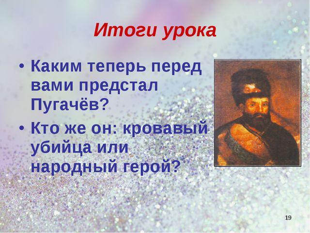 Итоги урока Каким теперь перед вами предстал Пугачёв? Кто же он: кровавый уби...