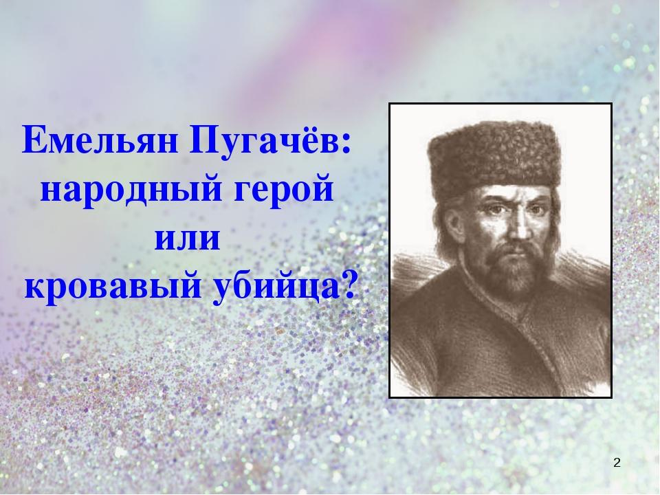 Емельян Пугачёв: народный герой или кровавый убийца? *