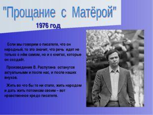 1976 год Если мы говорим о писателе, что он народный, то это значит, что речь