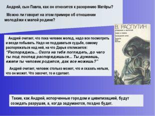 Андрей, сын Павла, как он относится к разорению Матёры? Можно ли говорит на