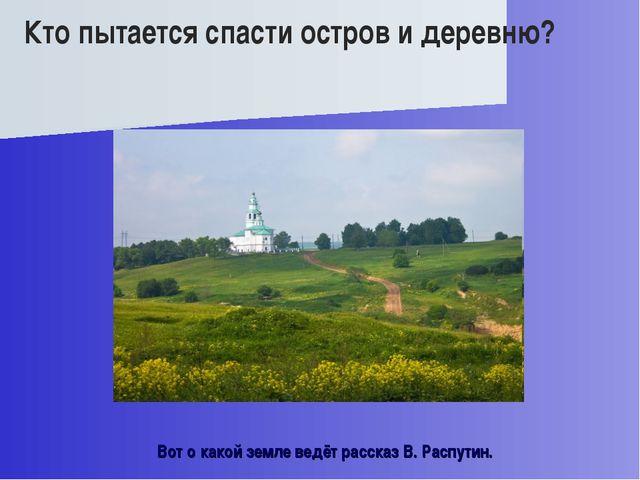 Вот о какой земле ведёт рассказ В. Распутин. Кто пытается спасти остров и дер...