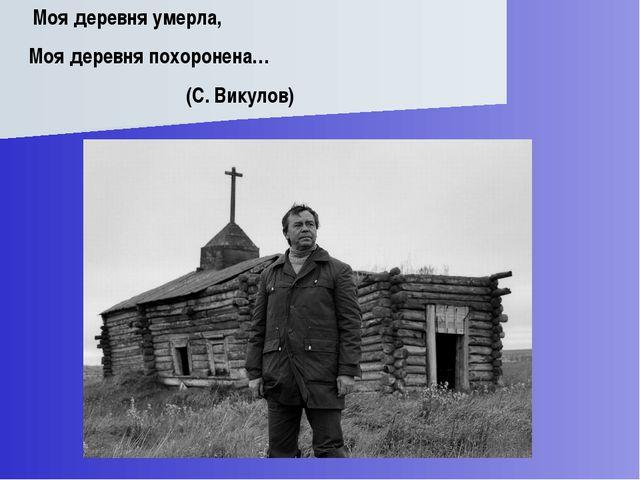 Моя деревня умерла, Моя деревня похоронена… (С. Викулов)