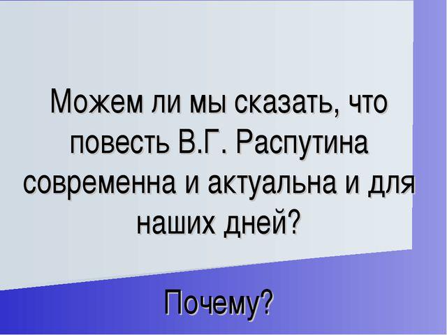 Можем ли мы сказать, что повесть В.Г. Распутина современна и актуальна и для...