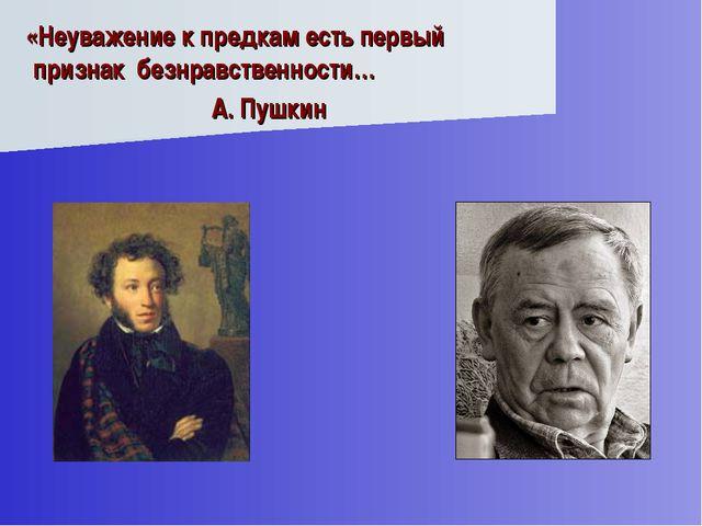 «Неуважение к предкам есть первый признак безнравственности… А. Пушкин