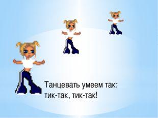 Танцевать умеем так: тик-так, тик-так!