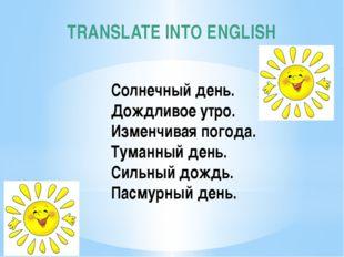 TRANSLATE INTO ENGLISH Cолнечный день. Дождливое утро. Изменчивая погода. Тум