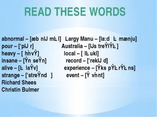 READ THESE WORDS abnormal – [æbˈnɔːməl] Largy Manu – [la:dʒə mænju] pour – ['