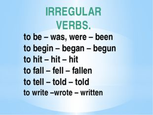 IRREGULAR VERBS. to be – was, were – been to begin – began – begun to hit – h