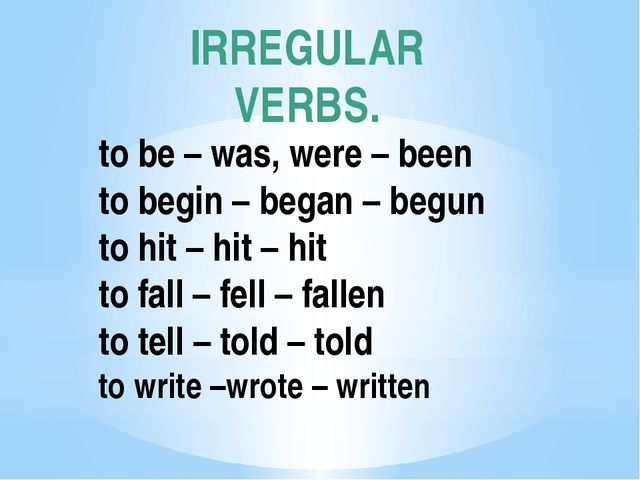IRREGULAR VERBS. to be – was, were – been to begin – began – begun to hit – h...