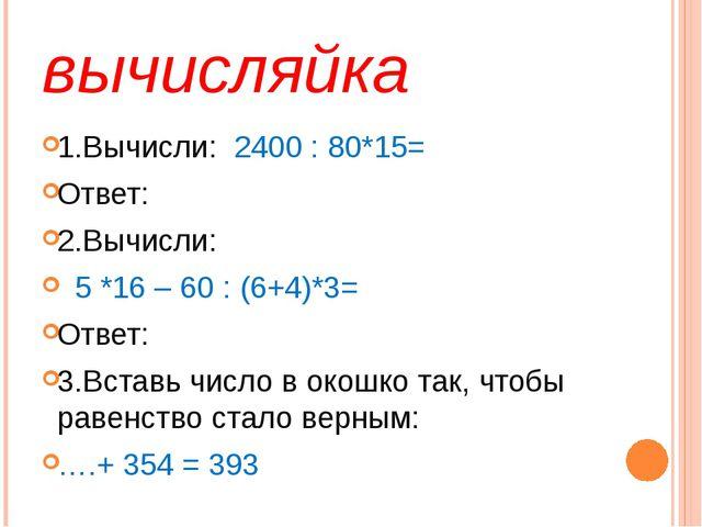 вычисляйка 1.Вычисли: 2400 : 80*15= Ответ: 2.Вычисли: 5 *16 – 60 : (6+4)*3= О...