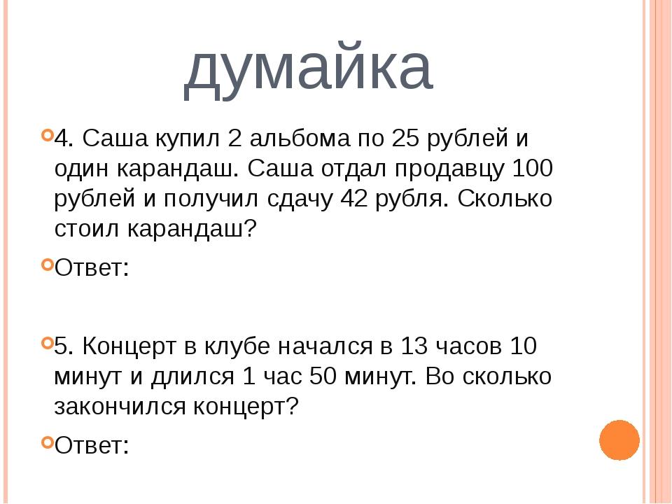 думайка 4. Саша купил 2 альбома по 25 рублей и один карандаш. Саша отдал прод...