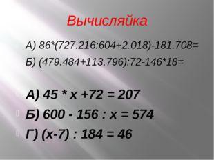 Вычисляйка А) 86*(727.216:604+2.018)-181.708= Б) (479.484+113.796):72-146*18=