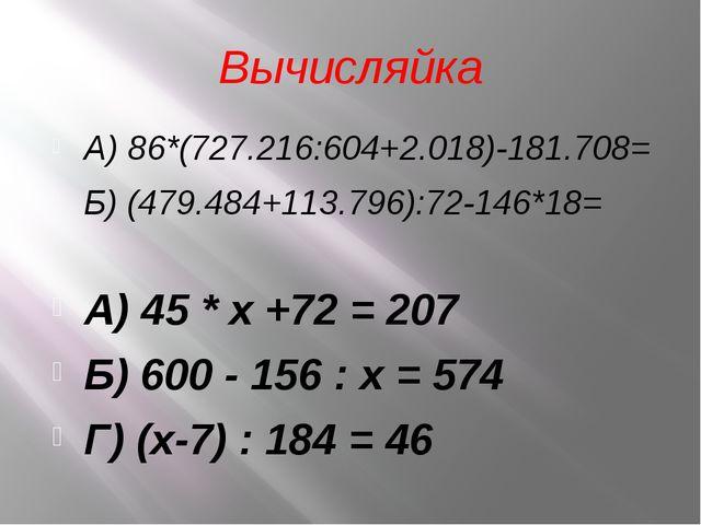 Вычисляйка А) 86*(727.216:604+2.018)-181.708= Б) (479.484+113.796):72-146*18=...