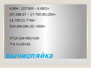 вычисляйка 8.904 : (22*308 – 6.692)= (37.296:37 – 17.780:35):250= 14.700:21:7