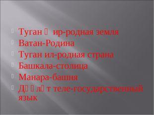 Туган җир-родная земля Ватан-Родина Туган ил-родная страна Башкала-столица Ма