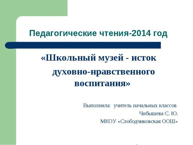 Педагогические чтения-2014 год «Школьный музей - исток духовно-нравственного...